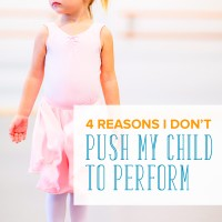 4 Reasons I Don't Push My Child to Perform