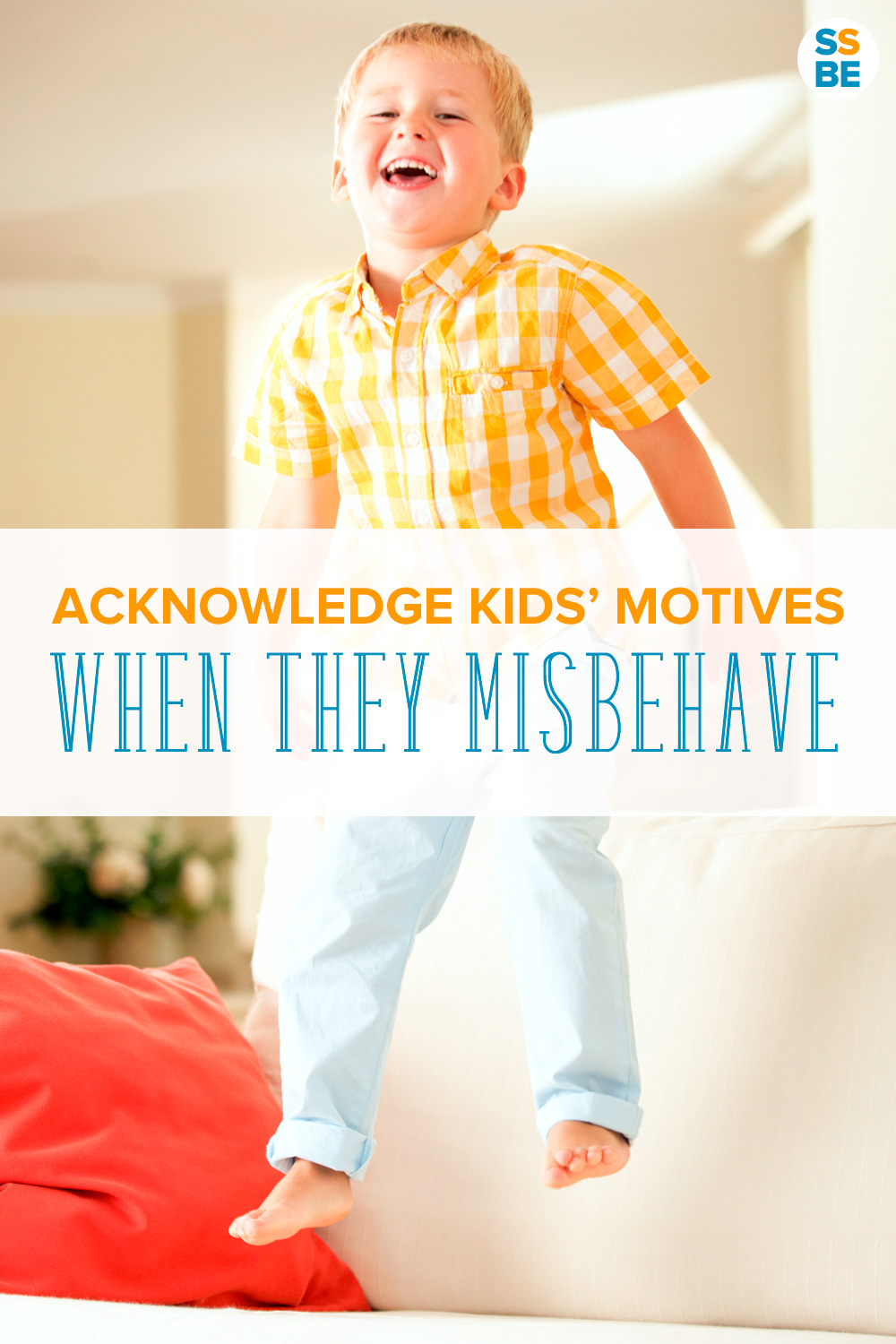 Acknowledge kids' motives and realize they aren't always trying to drive us crazy. They're exploring and discovering their world in ways they know how.