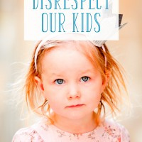 3 Ways We Unintentionally Disrespect Our Kids