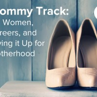 "Mommy Track: On Women, Careers and ""Giving It Up"" for Motherhood"