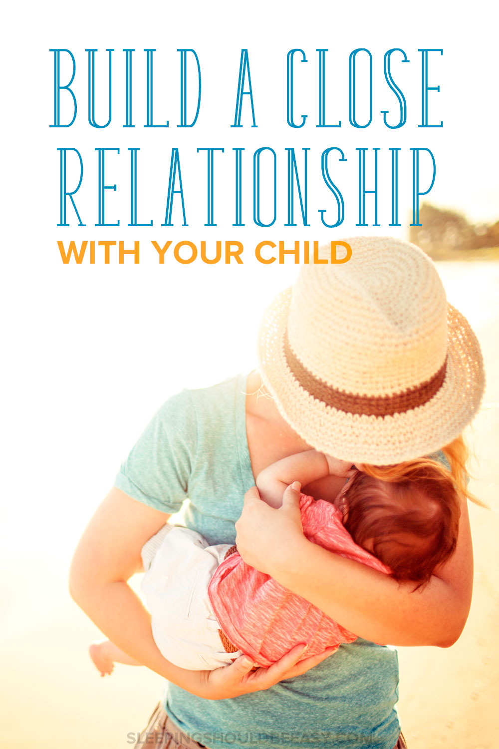 One of my goals is to remain close to my kids well into their adulthood. Here's how to build a close relationship with your child, starting now.