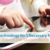 Why Technology Is Unnecessary for Your Kids (Even In These Modern Times)