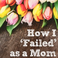 How I Failed as a Mom… and Why It Wasn't as Bad as I Thought