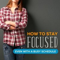 5 Tips to Stay Focused (Even with a Busy Schedule)